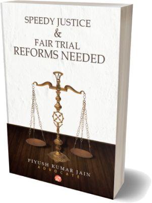SPEEDY JUSTICE & FAIR TRIAL REFORMS NEEDED by Piyush Kumar Jain
